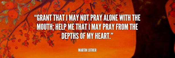 Grant That I May Not Pray Alone With the Mouth - Martin Luther