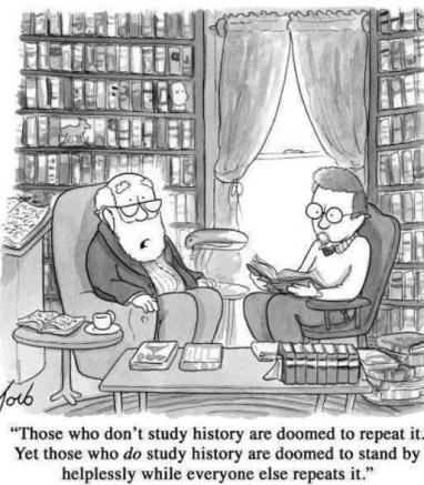 Those who don't study history are doomed to repeat it Yet those who do study history are doomed to stand by helplessly while everyone else repeats it