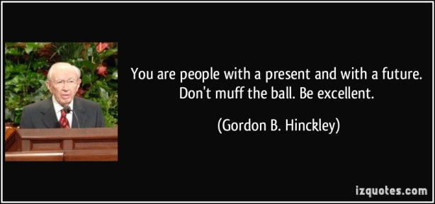 quote-you-are-people-with-a-present-and-with-a-future-don-t-muff-the-ball-be-excellent-gordon-b-hinckley-237507